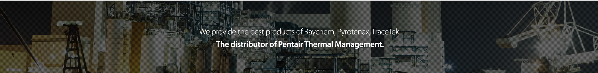 We are producing the best products of Raychem, pyrotenax, isopad, tracetex The representative of the United States Korea Tycothermal Controls.
